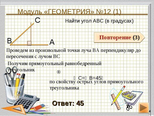 Модуль «ГЕОМЕТРИЯ» №12 (1) * Повторение (3) Ответ: 45 Найти угол АВС (в граду...