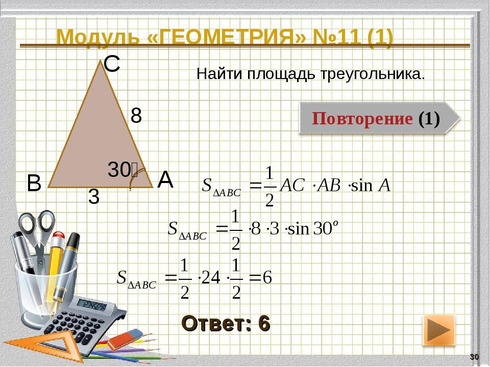 Модуль «ГЕОМЕТРИЯ» №11 (1) * Ответ: 6 Найти площадь треугольника. В С А 8 3 30⁰
