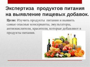 Экспертиза продуктов питания на выявление пищевых добавок. Цели: Изучить прод