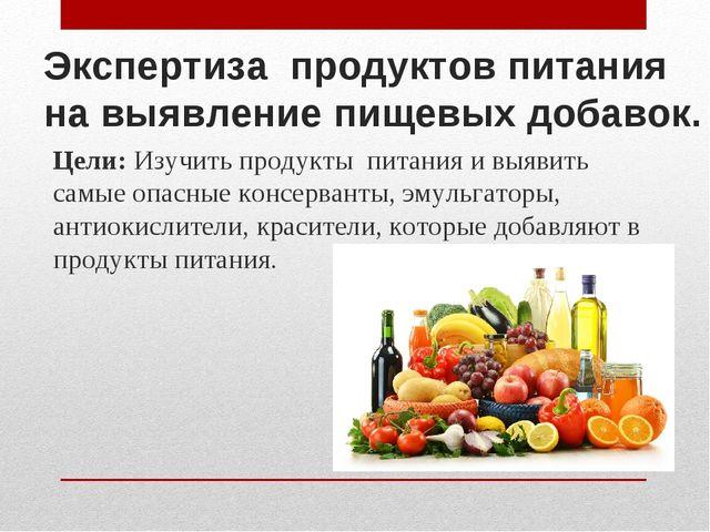Экспертиза продуктов питания на выявление пищевых добавок. Цели: Изучить прод...