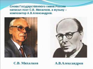 Слова Государственного гимна России написал поэт С.В. Михалков, а музыку – ко