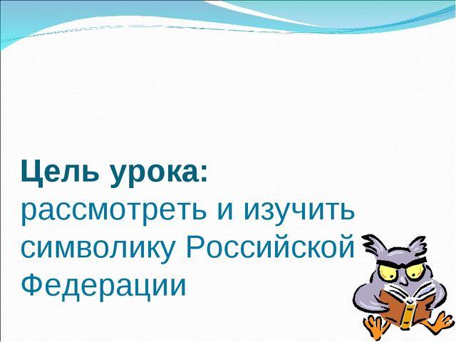 Цель урока: рассмотреть и изучить символику Российской Федерации