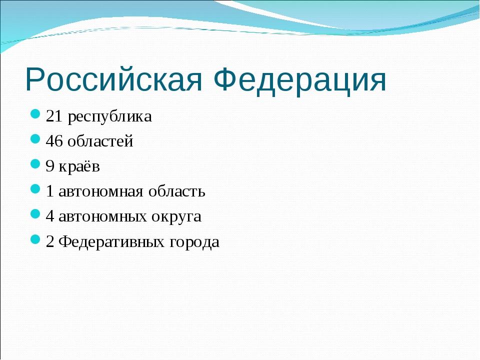 Российская Федерация 21 республика 46 областей 9 краёв 1 автономная область 4...