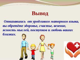 Вывод Отказавшись от уродливого матерного языка, вы обретёте здоровье, счасть