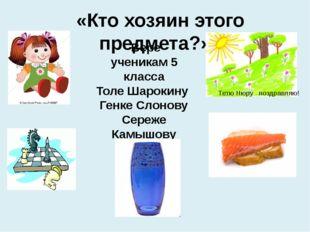 «Кто хозяин этого предмета?» Вере ученикам 5 класса Толе Шарокину Генке Слон