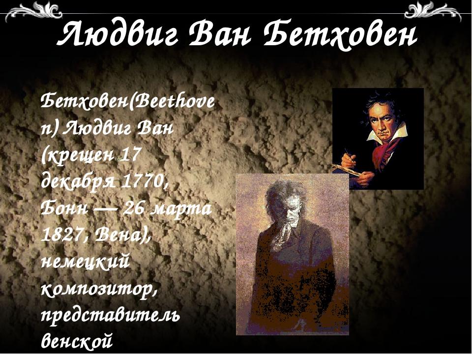 Людвиг Ван Бетховен Бетховен(Beethoven) Людвиг Ван (крещен 17 декабря 1770, Б...