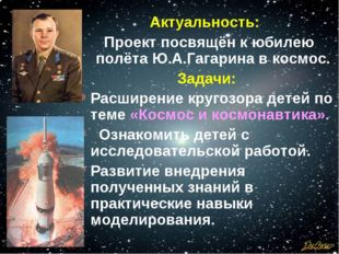 Актуальность: Проект посвящён к юбилею полёта Ю.А.Гагарина в космос. Задачи: