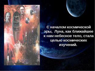 С началом космической эры, Луна, как ближайшее к нам небесное тело, стала цел