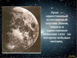 Луна́ — единственный естественный спутник Земли, первое и единственное небесн