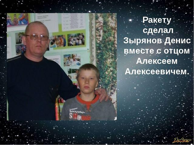 Ракету сделал Зырянов Денис вместе с отцом Алексеем Алексеевичем.