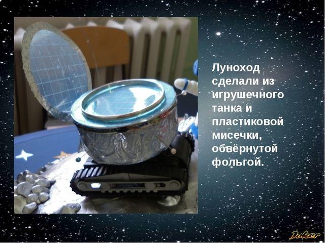 Луноход сделали из игрушечного танка и пластиковой мисечки, обвёрнутой фольгой.