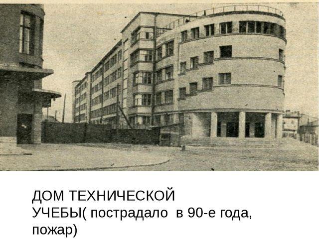 ДОМ ТЕХНИЧЕСКОЙ УЧЕБЫ( пострадало в 90-е года, пожар)