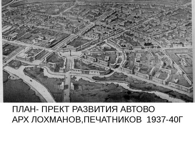 ПЛАН- ПРЕКТ РАЗВИТИЯ АВТОВО АРХ ЛОХМАНОВ,ПЕЧАТНИКОВ 1937-40Г