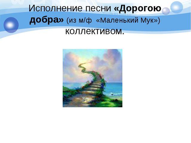 Исполнение песни «Дорогою добра» (из м/ф «Маленький Мук») коллективом.