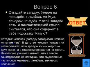 Вопрос 6 Отгадайте загадку: Утром на четырёх, в полдень на двух, вечером на т