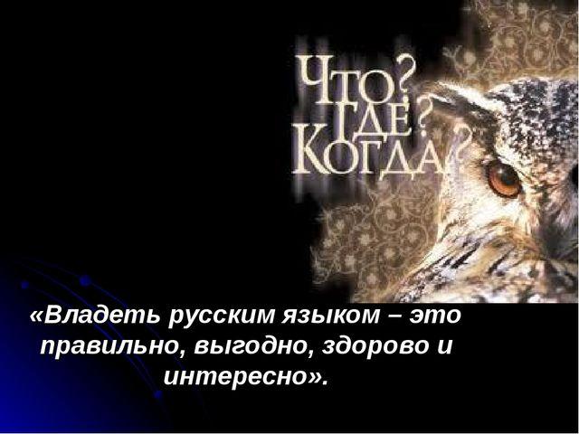 «Владеть русским языком – это правильно, выгодно, здорово и интересно».