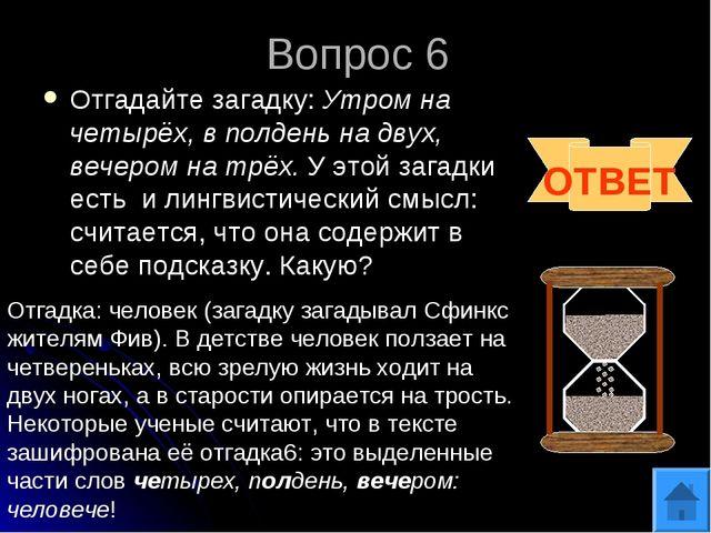 Вопрос 6 Отгадайте загадку: Утром на четырёх, в полдень на двух, вечером на т...