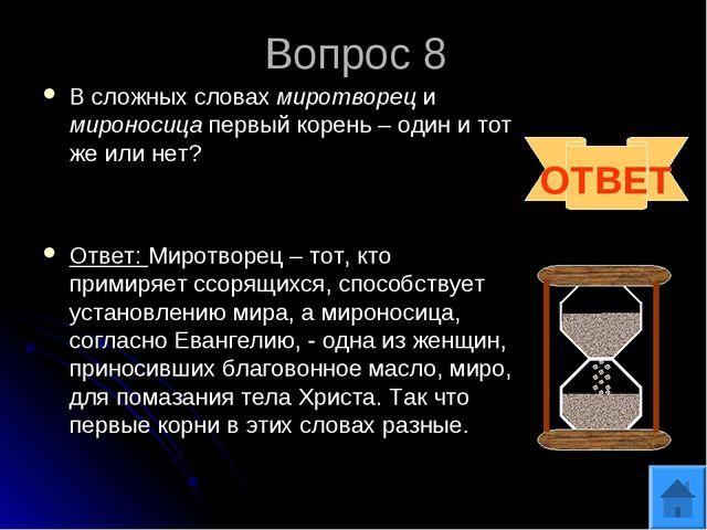 Вопрос 8 В сложных словах миротворец и мироносица первый корень – один и тот...