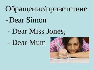 Обращение/приветствие Dear Simon - Dear Miss Jones, - Dear Mum