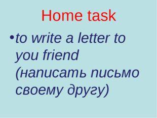 Home task to write a letter to you friend (написать письмо своему другу)