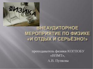 преподаватель физики КОГПОБУ «ВПМТ», А.В. Пупкова