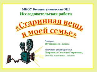 МБОУ Большетумановская ОШ Исследовательская работа Авторы: обучающиеся 1 клас