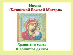 Икона «Казанской Божьей Матери» Хранится в семье Шорникова Дениса