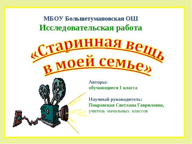 МБОУ Большетумановская ОШ Исследовательская работа Авторы: обучающиеся 1 клас...