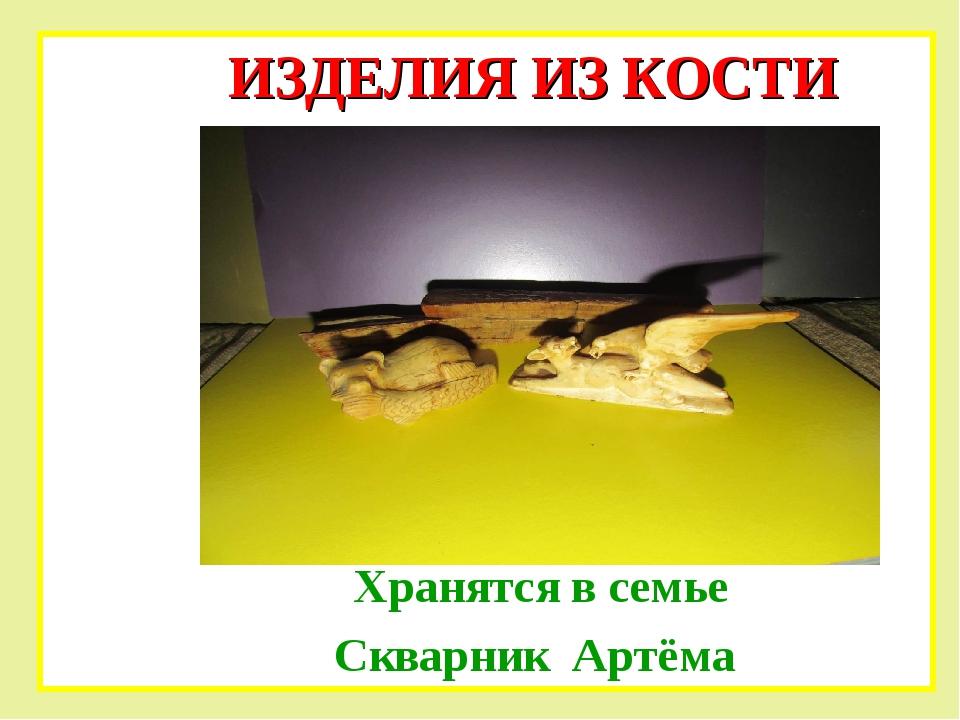 Хранятся в семье Скварник Артёма ИЗДЕЛИЯ ИЗ КОСТИ