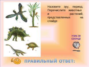 Назовите эру, период. Перечислите животных и растений, представленных на слайде