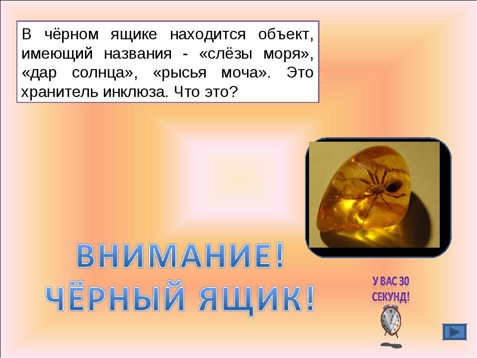 В чёрном ящике находится объект, имеющий названия - «слёзы моря», «дар солнца...
