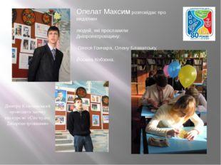 Опелат Максим розповідає про видатних людей, які прославили Дніпропетровщин