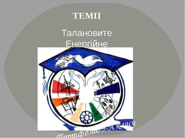 ТЕМП Талановите Енергійне Молоде Покоління НВК-ДАЛ №15 Портфоліо 9-А класу