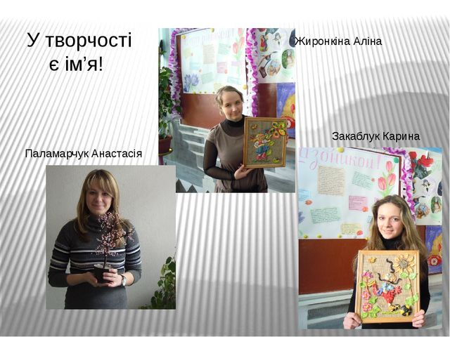 Жиронкіна Аліна Закаблук Карина Паламарчук Анастасія У творчості є ім'я!
