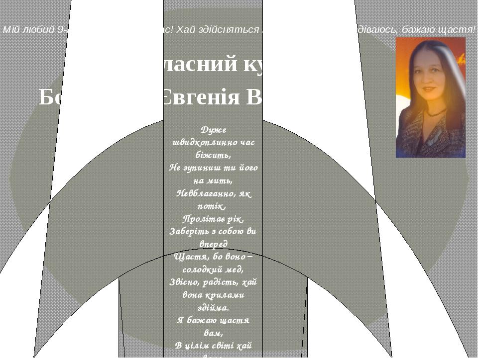 Богасевич Євгенія Вікторівна Наш класний куратор Дуже швидкоплинно час біжить...