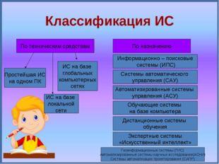 Классификация ИС По назначению Информационно – поисковые системы (ИПС) Систем