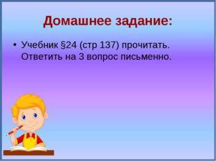 Домашнее задание: Учебник §24 (стр 137) прочитать. Ответить на 3 вопрос письм