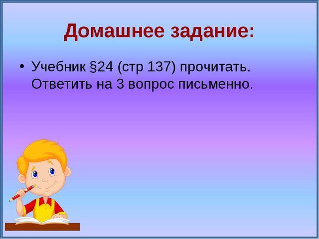 Домашнее задание: Учебник §24 (стр 137) прочитать. Ответить на 3 вопрос письм...