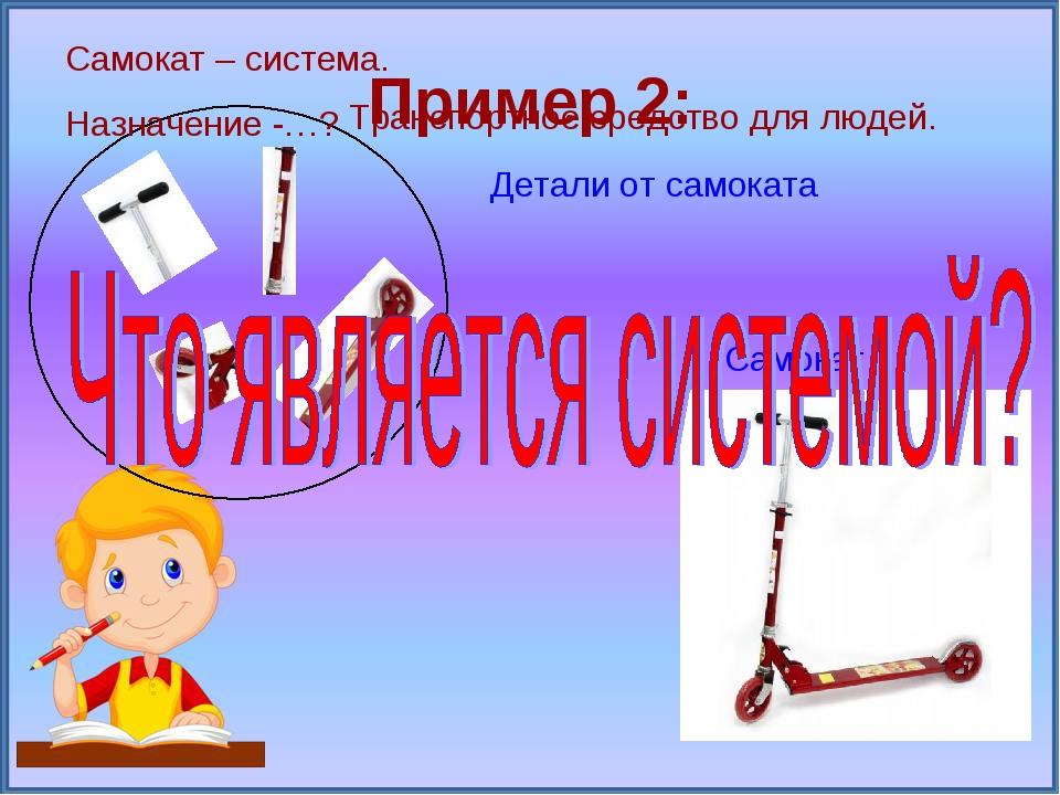 Пример 2: Детали от самоката Самокат Самокат – система. Назначение -…? Трансп...