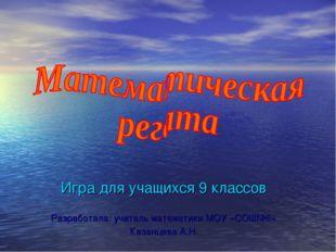 Игра для учащихся 9 классов Разработала: учитель математики МОУ «СОШ№6» Казан