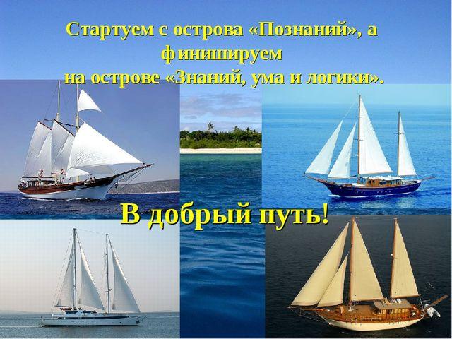 Стартуем с острова «Познаний», а финишируем на острове «Знаний, ума и логики»...