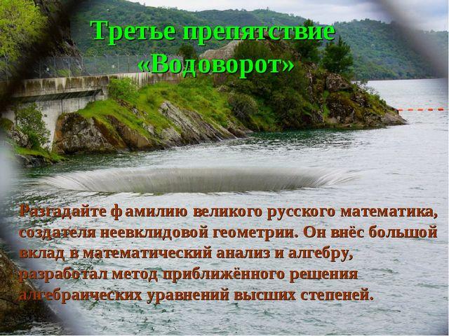 Третье препятствие «Водоворот» Разгадайте фамилию великого русского математик...