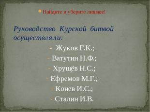 Найдите и уберите лишнее!  Руководство Курской битвой осуществляли: - Жуков