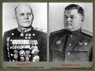 Ватутин Н.Ф., командующий Воронежским фронтом Конев И.С., командующий Степным
