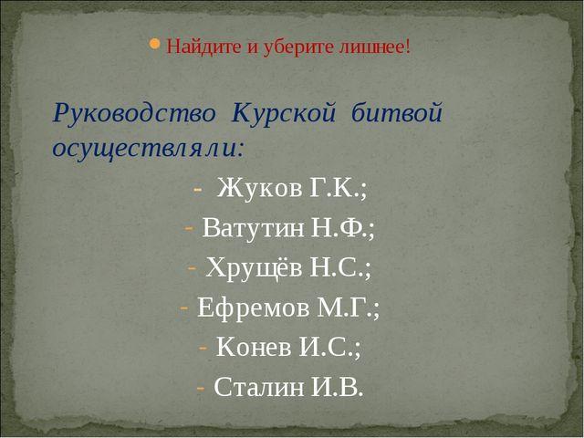 Найдите и уберите лишнее!  Руководство Курской битвой осуществляли: - Жуков...