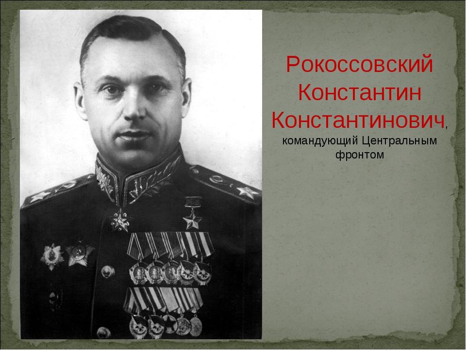 Рокоссовский Константин Константинович, командующий Центральным фронтом