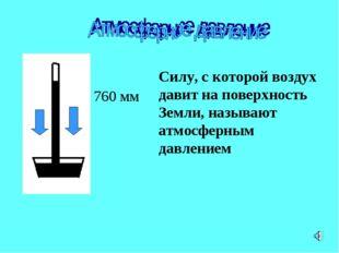 Силу, с которой воздух давит на поверхность Земли, называют атмосферным давле