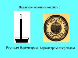 Давление можно измерить : Ртутным барометром Барометром-анероидом
