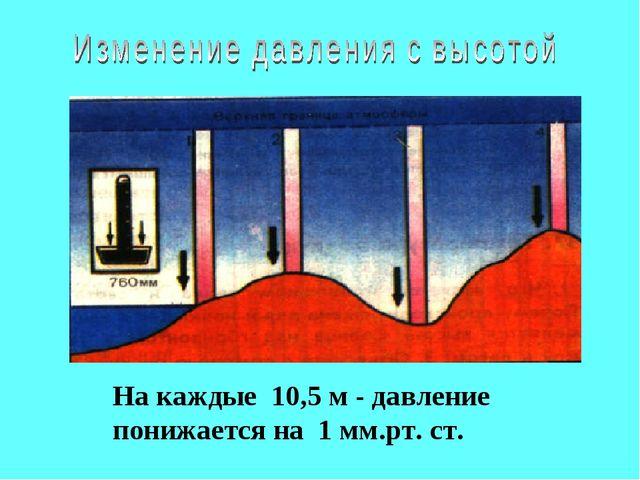 На каждые 10,5 м - давление понижается на 1 мм.рт. ст.
