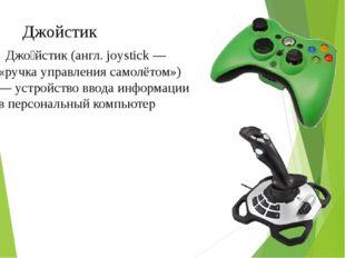 Джо́йстик (англ. joystick — «ручка управления самолётом») — устройство ввод